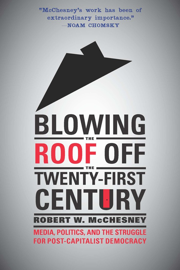 Blowing the Roof Off the Twenty-First Century by Robert W. McChesney