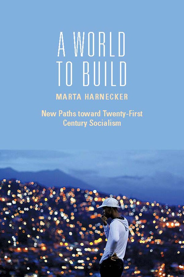 A World to Build: New Paths toward Twenty-first Century Socialism by Marta Harnecker