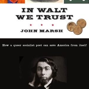 In Walt We Trust: How a Queer Socialist Poet Can Save America from Itself by John Marsh
