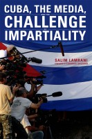 NEW! Cuba, the Media, and the Challenge of Impartiality by Salim Lamrani, foreword by Eduardo Galeano