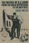 Politics of US Labor: From the Great Depression to the New Deal by David Milton