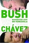 Bush versus Chavez: Washington's War on Venezuela