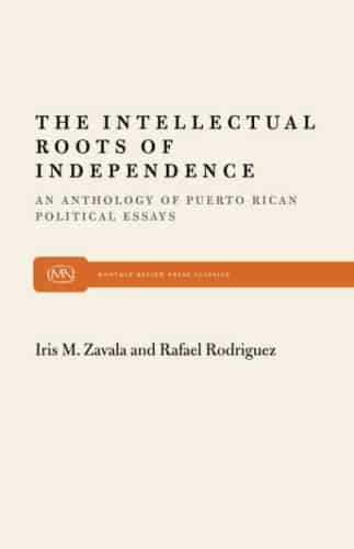 the intellectual roots of independence an anthology of puerto  the intellectual roots of independence an anthology of puerto rican political essays monthly review press