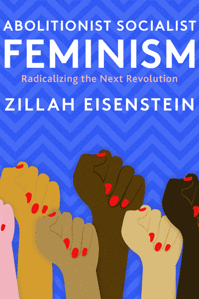 Abolitionist Socialist Feminism: Radicalizing the Next Revolution by Zillah Eisenstein
