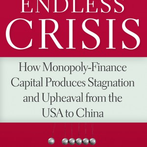 The Endless Crisis: How Monopoly-Finance Capital Produces Stagnation and Upheaval from the USA to China