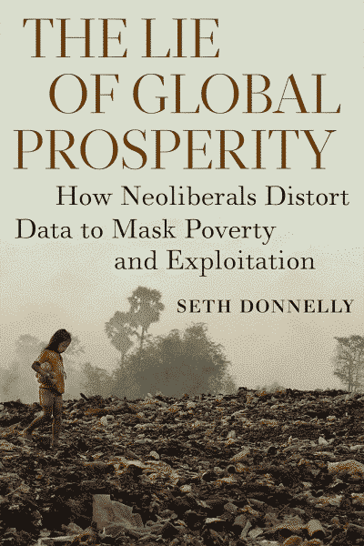 The Lie of Global Prosperity: How Neoliberals Distort Data to Mask Poverty and Exploitation by Seth Donnelly