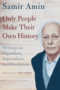 Only People Make Their Own History: Writings on Capitalism, Imperialism, and Revolution by Samir Amin