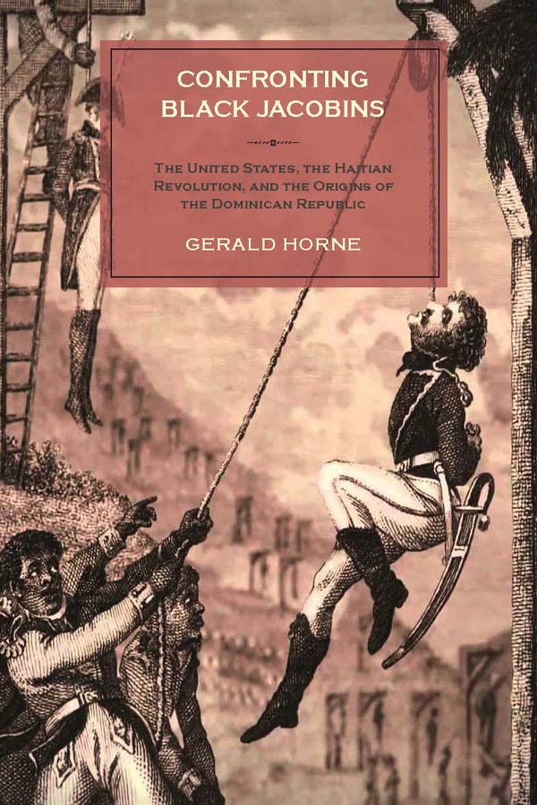 Confronting Black Jacobins: The U.S., the Haitian Revolution, and the Origins of the Dominican Republic