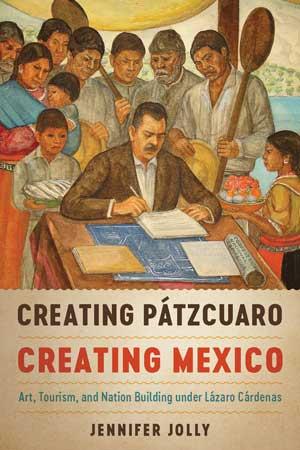 Creating Pátzcuaro, Creating Mexico: Art, Tourism, and Nation Building under Lázaro Cárdenas