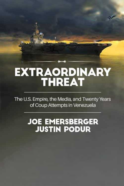 Extraordinary Threat : The U.S. Empire, the Media, and Twenty Years of Coup Attempts in Venezuela