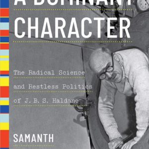 A Dominant Character: The Radical Science and Restless Politics of J. B. S. Haldane